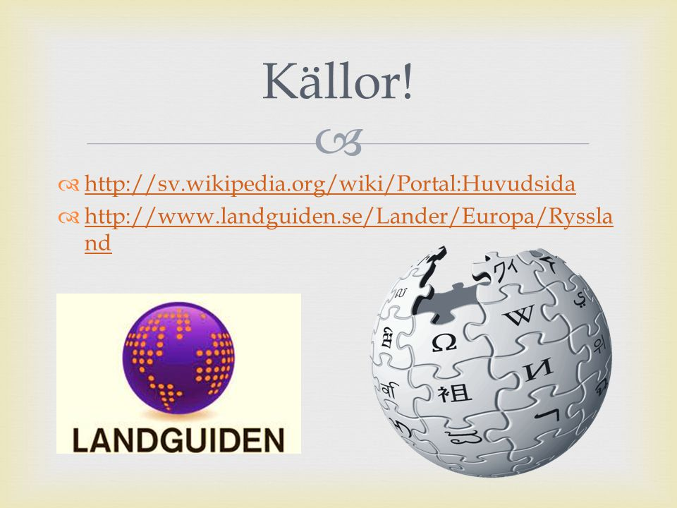   http://sv.wikipedia.org/wiki/Portal:Huvudsida http://sv.wikipedia.org/wiki/Portal:Huvudsida  http://www.landguiden.se/Lander/Europa/Ryssla nd http://www.landguiden.se/Lander/Europa/Ryssla nd Källor!