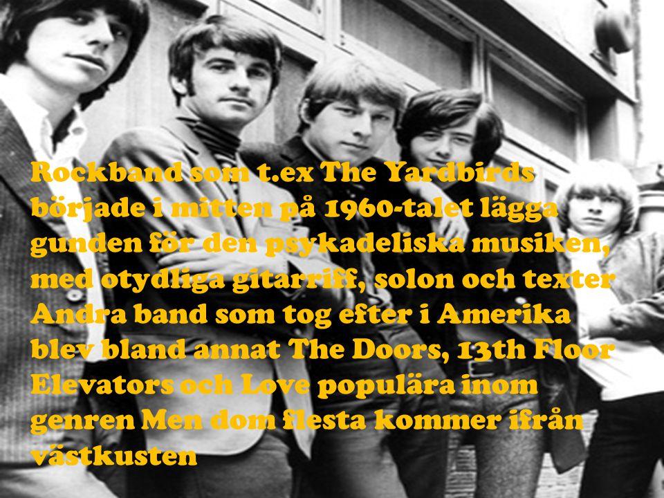 Rockband som t.ex The Yardbirds började i mitten på 1960-talet lägga gunden för den psykadeliska musiken, med otydliga gitarriff, solon och texter And