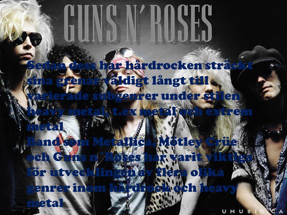 Sedan dess har hårdrocken sträckt sina grenar väldigt långt till varierade subgenrer under stilen heavy metal, t.ex metal och extrem metal Band som Me