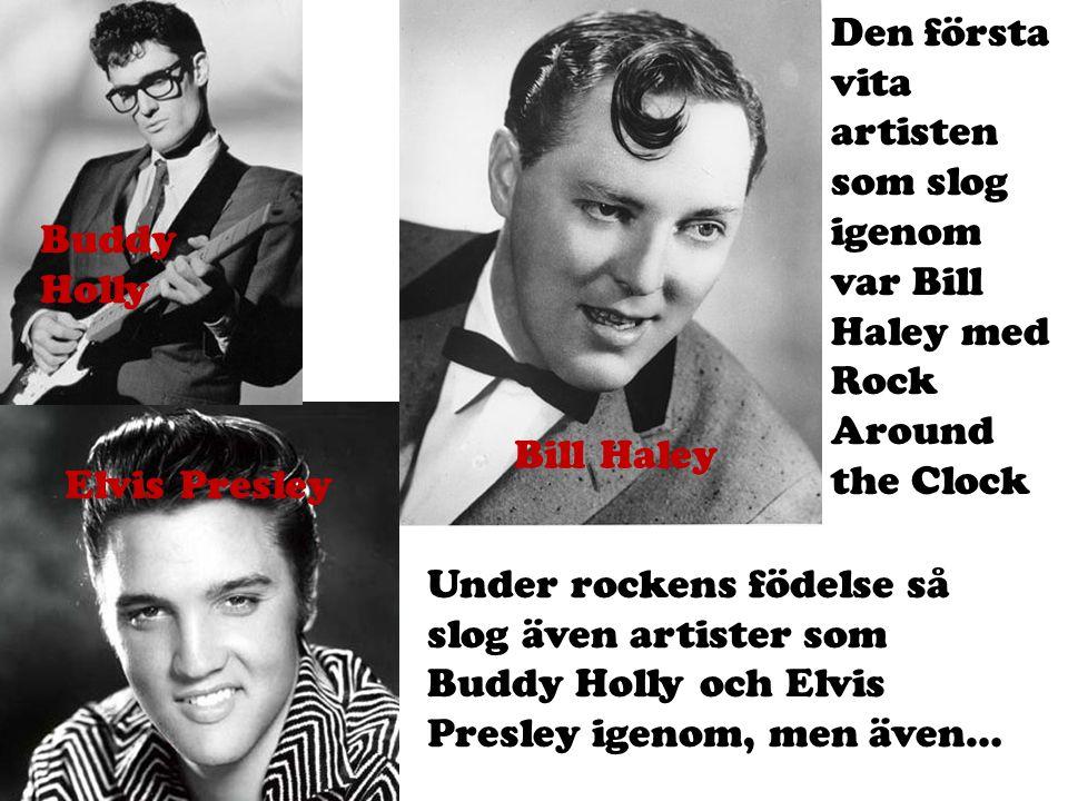 Buddy Holly Bill Haley Elvis Presley Den första vita artisten som slog igenom var Bill Haley med Rock Around the Clock Under rockens födelse så slog ä