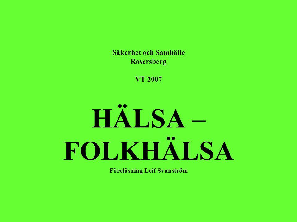 Säkerhet och Samhälle Rosersberg VT 2007 HÄLSA – FOLKHÄLSA Föreläsning Leif Svanström