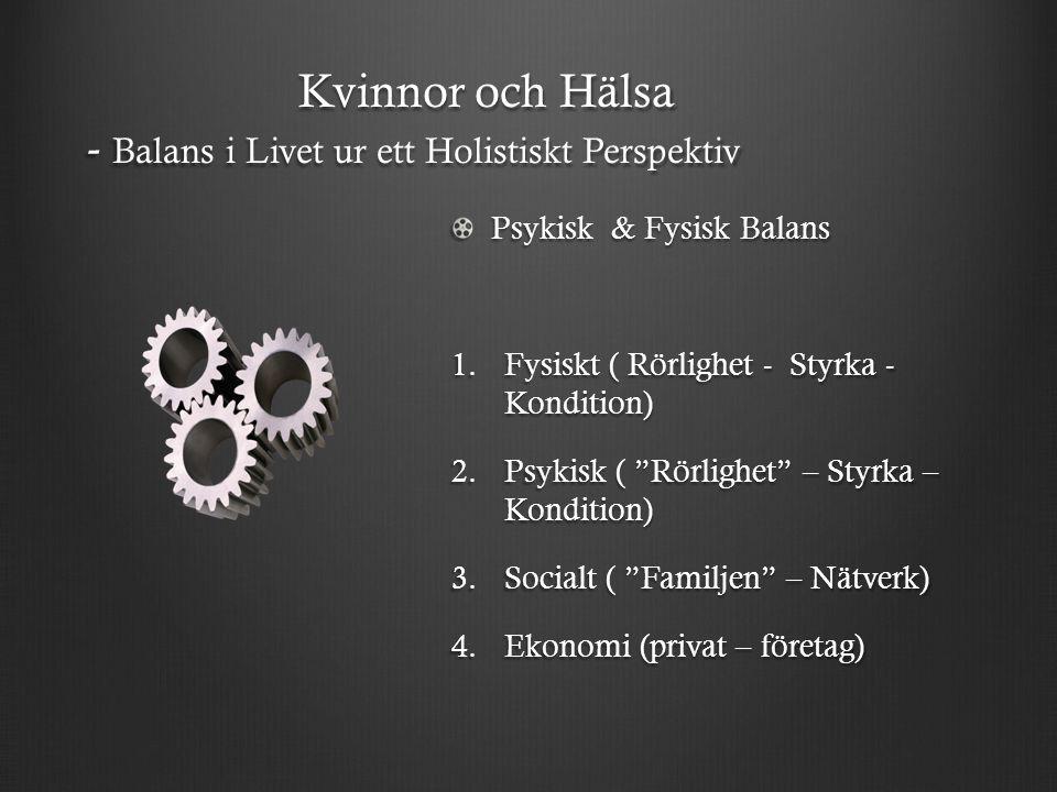 """Kvinnor och Hälsa - Balans i Livet ur ett Holistiskt Perspektiv Psykisk & Fysisk Balans 1.Fysiskt ( Rörlighet - Styrka - Kondition) 2.Psykisk ( """"Rörli"""