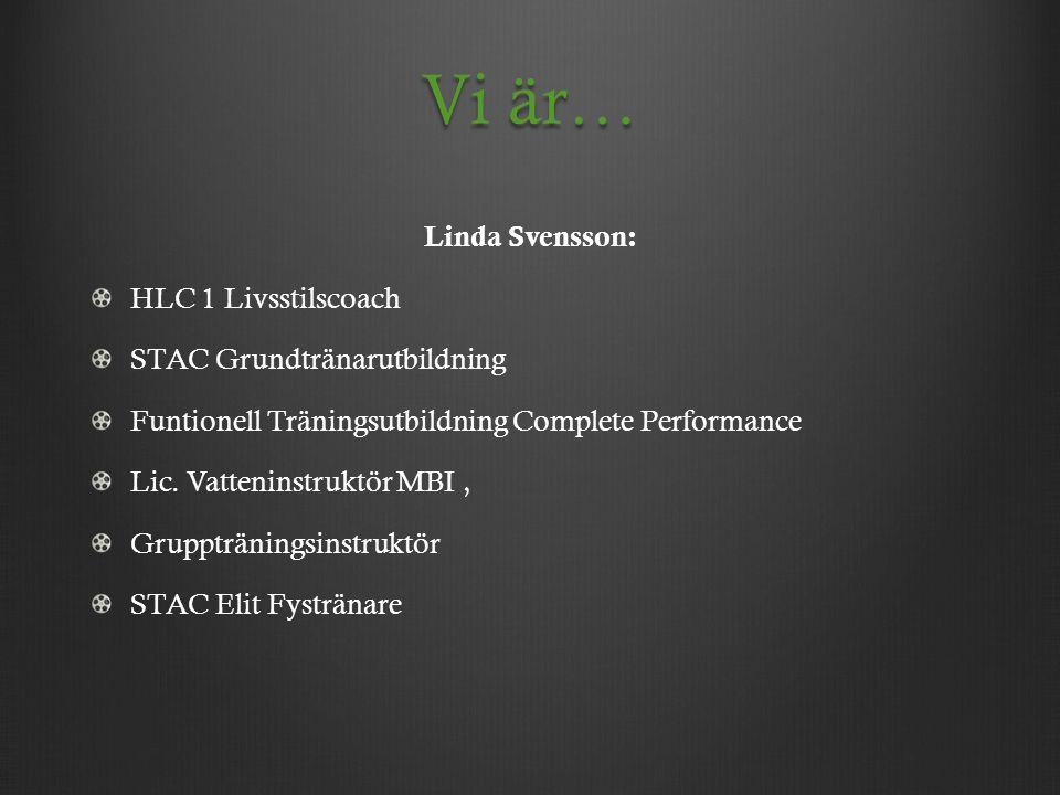 Vi är… Linda Svensson: HLC 1 Livsstilscoach STAC Grundtränarutbildning Funtionell Träningsutbildning Complete Performance Lic. Vatteninstruktör MBI, G