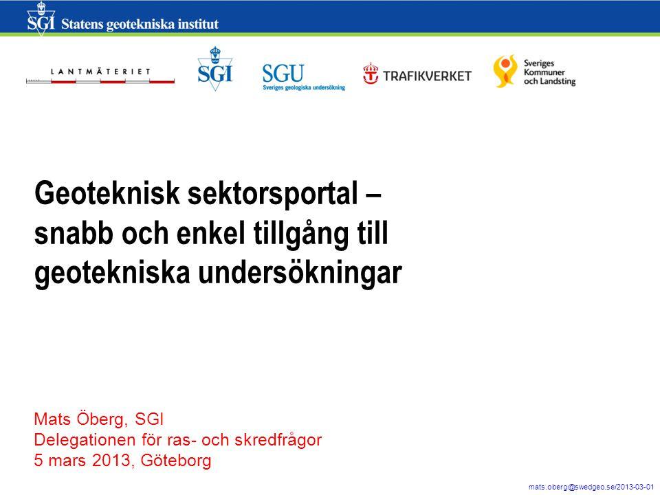1 mats.oberg@swedgeo.se/2013-03-01 Geoteknisk sektorsportal – snabb och enkel tillgång till geotekniska undersökningar Mats Öberg, SGI Delegationen för ras- och skredfrågor 5 mars 2013, Göteborg