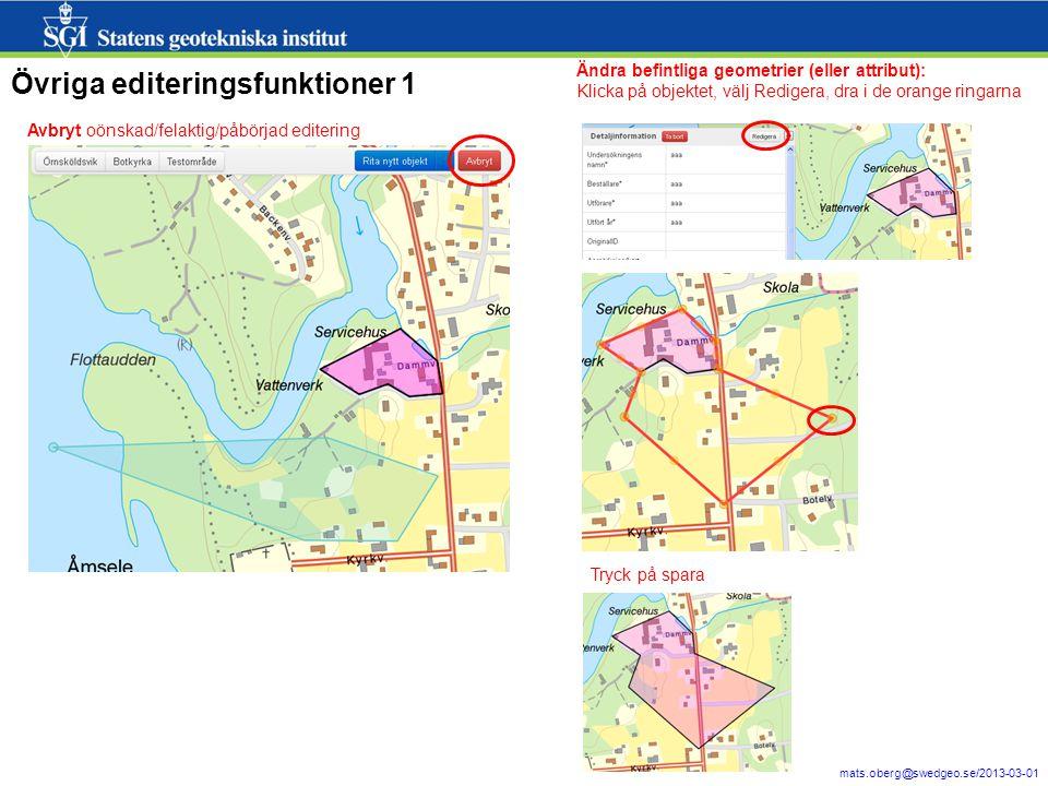 16 mats.oberg@swedgeo.se/2013-03-01 Övriga editeringsfunktioner 1 Avbryt oönskad/felaktig/påbörjad editering Ändra befintliga geometrier (eller attribut): Klicka på objektet, välj Redigera, dra i de orange ringarna Tryck på spara