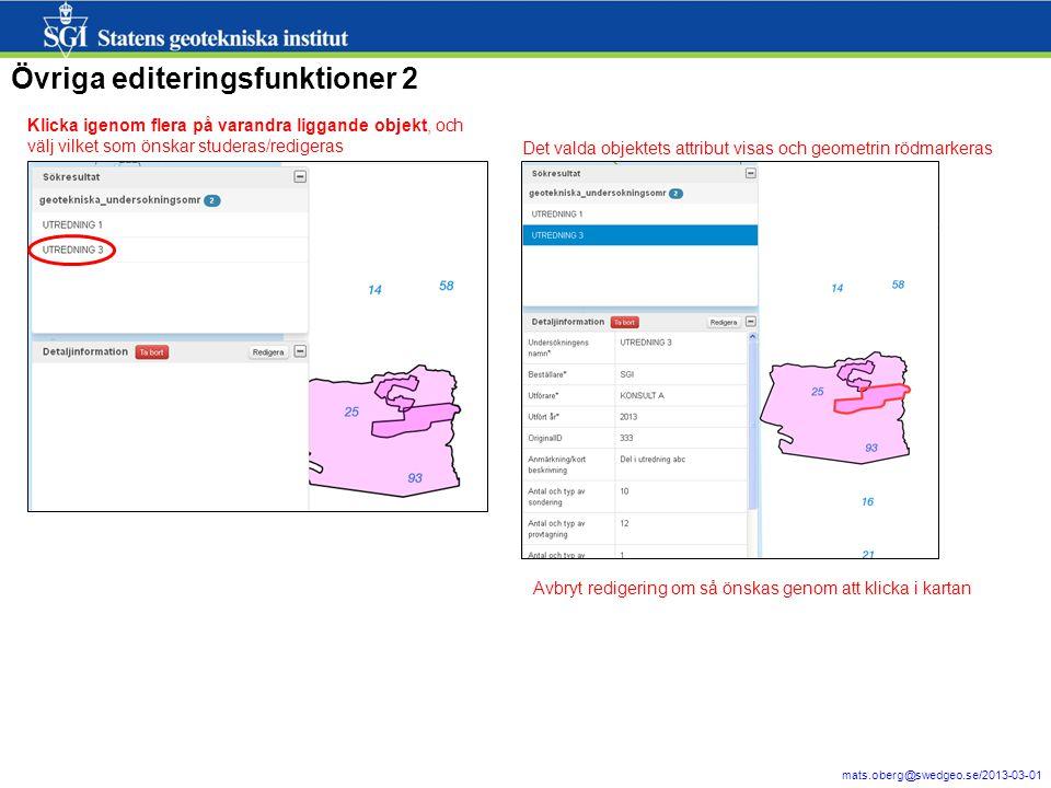 17 mats.oberg@swedgeo.se/2013-03-01 Övriga editeringsfunktioner 2 Klicka igenom flera på varandra liggande objekt, och välj vilket som önskar studeras/redigeras Det valda objektets attribut visas och geometrin rödmarkeras Avbryt redigering om så önskas genom att klicka i kartan