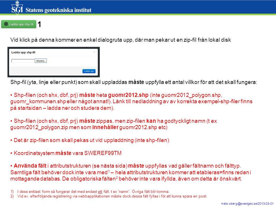19 mats.oberg@swedgeo.se/2013-03-01 Vid klick på denna kommer en enkel dialogruta upp, där man pekar ut en zip-fil från lokal disk Shp-fil (yta, linje eller punkt) som skall uppladdas måste uppfylla ett antal villkor för att det skall fungera: Shp-filen (och shx, dbf, prj) måste heta guomr2012.shp (inte guomr2012_polygon.shp, guomr_kommunen.shp eller något annat!).