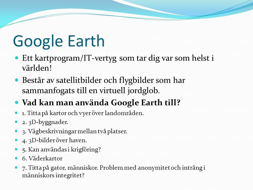 Google Earth Ett kartprogram/IT-vertyg som tar dig var som helst i världen! Består av satellitbilder och flygbilder som har sammanfogats till en virtu