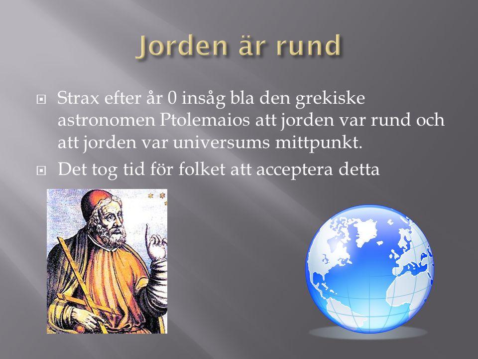  Strax efter år 0 insåg bla den grekiske astronomen Ptolemaios att jorden var rund och att jorden var universums mittpunkt.  Det tog tid för folket
