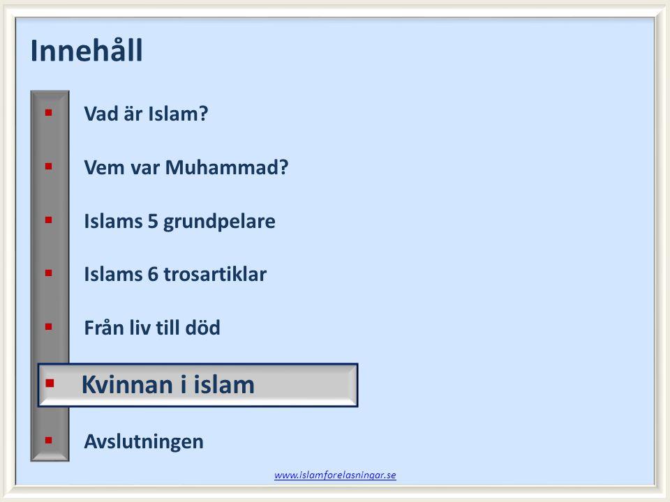 Innehåll  Vad är Islam?  Vem var Muhammad?  Islams 5 grundpelare  Islams 6 trosartiklar  Från liv till död  Kvinnan i islam  Avslutningen www.i