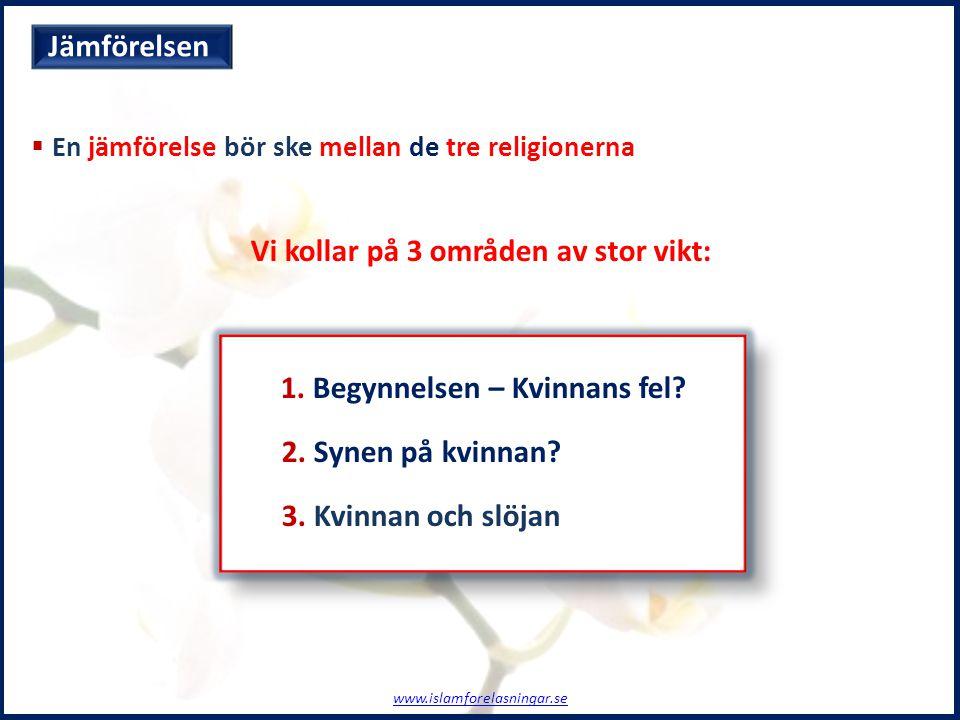  En jämförelse bör ske mellan de tre religionerna Vi kollar på 3 områden av stor vikt: 1. Begynnelsen – Kvinnans fel? 2. Synen på kvinnan? 3. Kvinnan