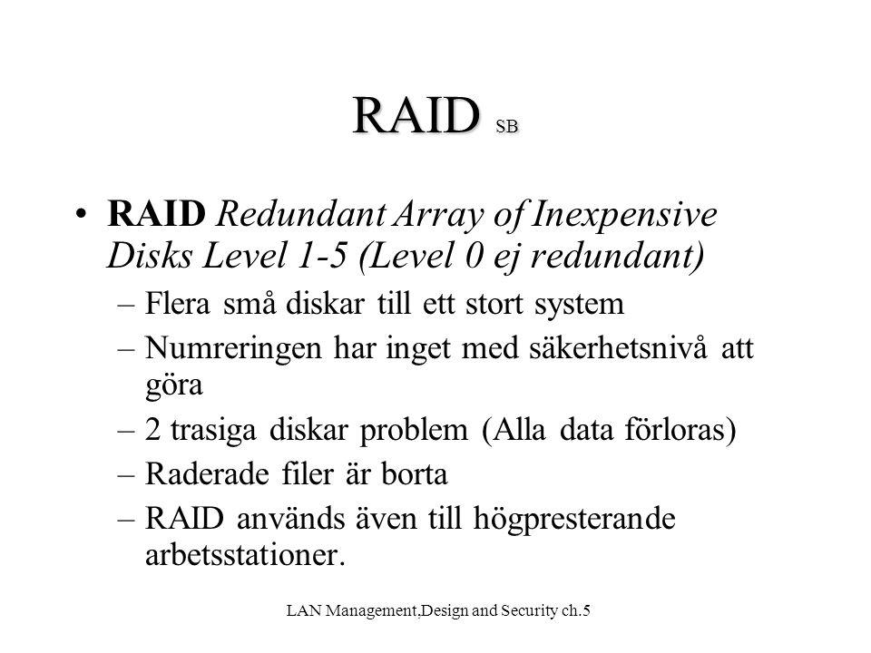 LAN Management,Design and Security ch.5 RAID SB RAID Redundant Array of Inexpensive Disks Level 1-5 (Level 0 ej redundant) –Flera små diskar till ett