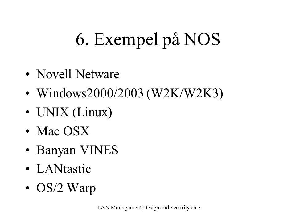 LAN Management,Design and Security ch.5 6. Exempel på NOS Novell Netware Windows2000/2003 (W2K/W2K3) UNIX (Linux) Mac OSX Banyan VINES LANtastic OS/2