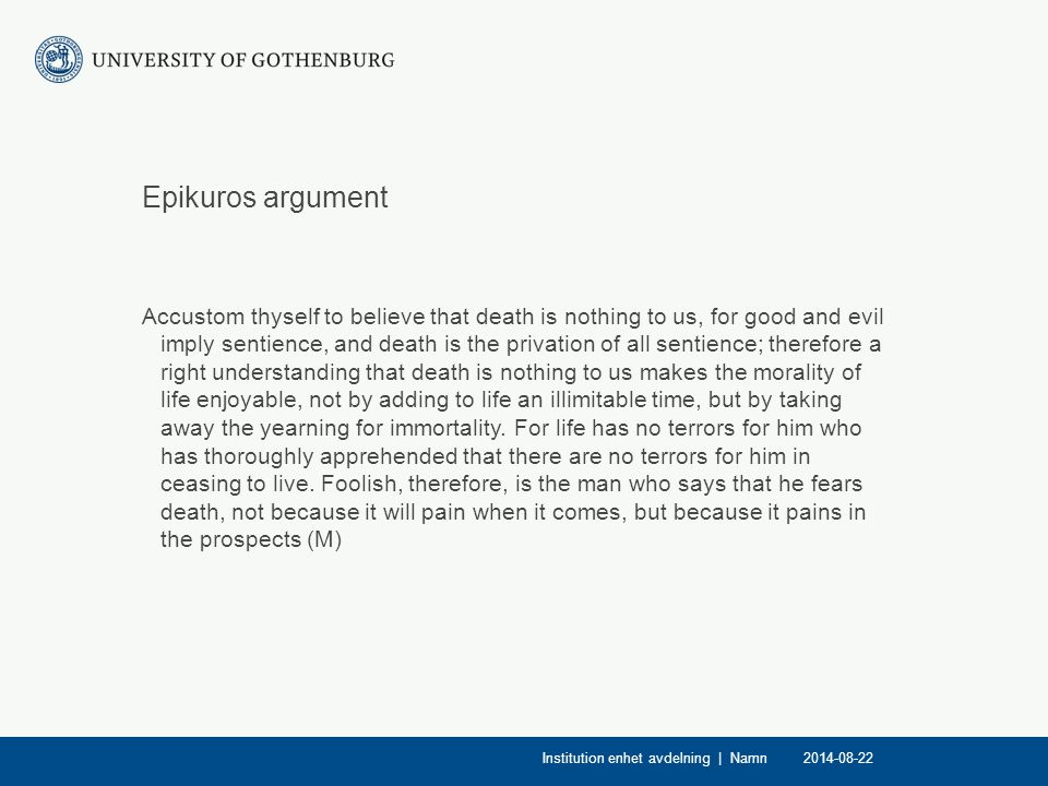 Epikuros argument Accustom thyself to believe that death is nothing to us, for good and evil imply sentience, and death is the privation of all sentie