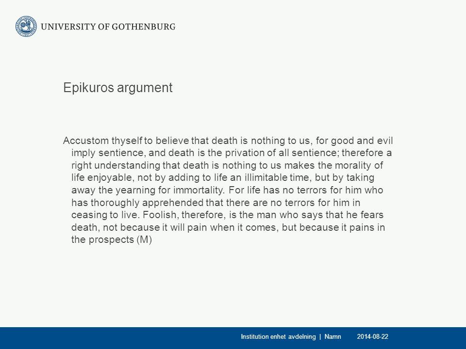 Epikuros argument Premiss 1: Det enda som kan vara dåligt för oss är smärtupplevelser Premiss 2: När vi är döda har vi inga smärtupplevelser Slutsats: att vara döda är inget som är dåligt för oss Premiss 1: Döden innehåller varken lycka eller lidande Premiss 2: Det enda som är dåligt är lidande Slutsats: Döden är inte något som kan skada oss 2014-08-22Institution enhet avdelning   Namn