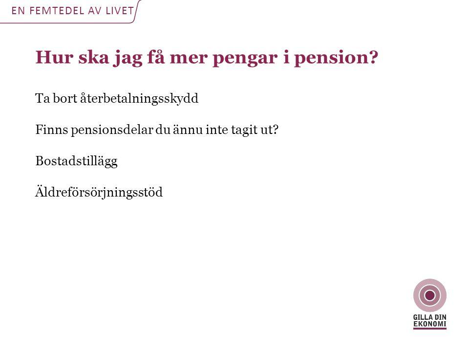 Hur ska jag få mer pengar i pension? Ta bort återbetalningsskydd Finns pensionsdelar du ännu inte tagit ut? Bostadstillägg Äldreförsörjningsstöd EN FE