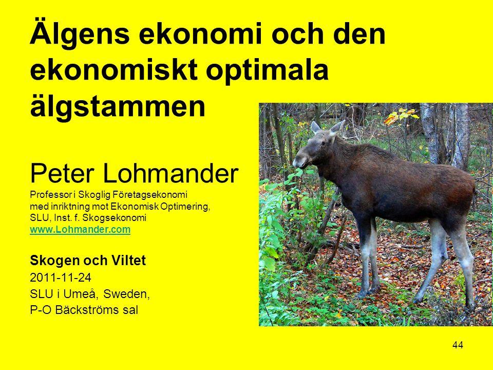 44 Älgens ekonomi och den ekonomiskt optimala älgstammen Peter Lohmander Professor i Skoglig Företagsekonomi med inriktning mot Ekonomisk Optimering,