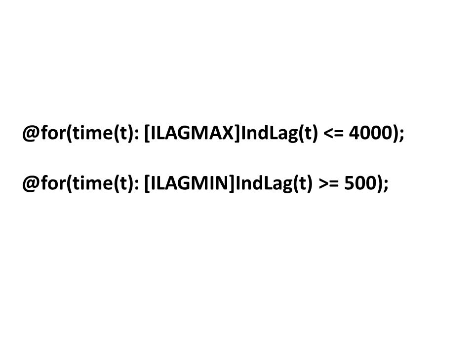 @for(time(t): [ILAGMAX]IndLag(t) <= 4000); @for(time(t): [ILAGMIN]IndLag(t) >= 500);