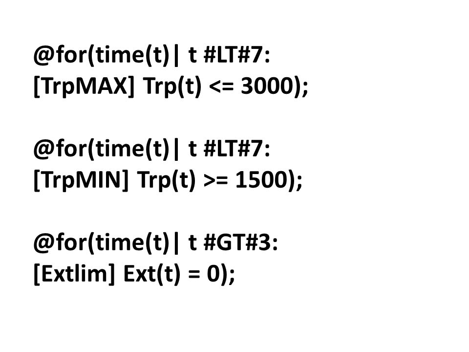 @for(time(t)| t #LT#7: [TrpMAX] Trp(t) <= 3000); @for(time(t)| t #LT#7: [TrpMIN] Trp(t) >= 1500); @for(time(t)| t #GT#3: [Extlim] Ext(t) = 0);