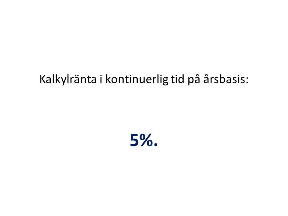 Kalkylränta i kontinuerlig tid på årsbasis: 5%.