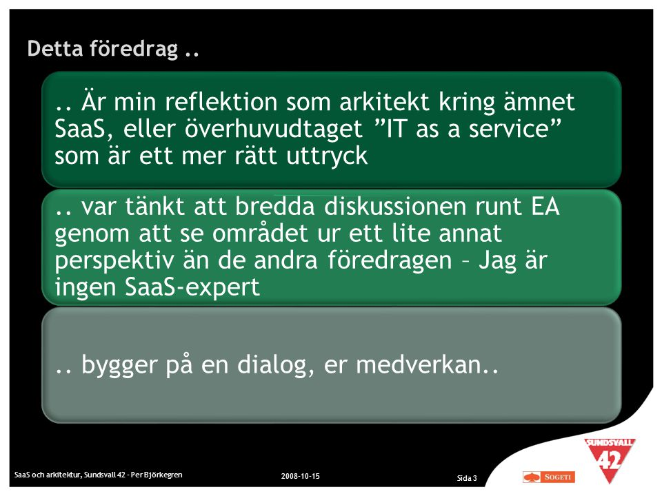 Detta föredrag.. SaaS och arkitektur, Sundsvall 42 - Per Björkegren 2008-10-15 Sida 3.. Är min reflektion som arkitekt kring ämnet SaaS, eller överhuv
