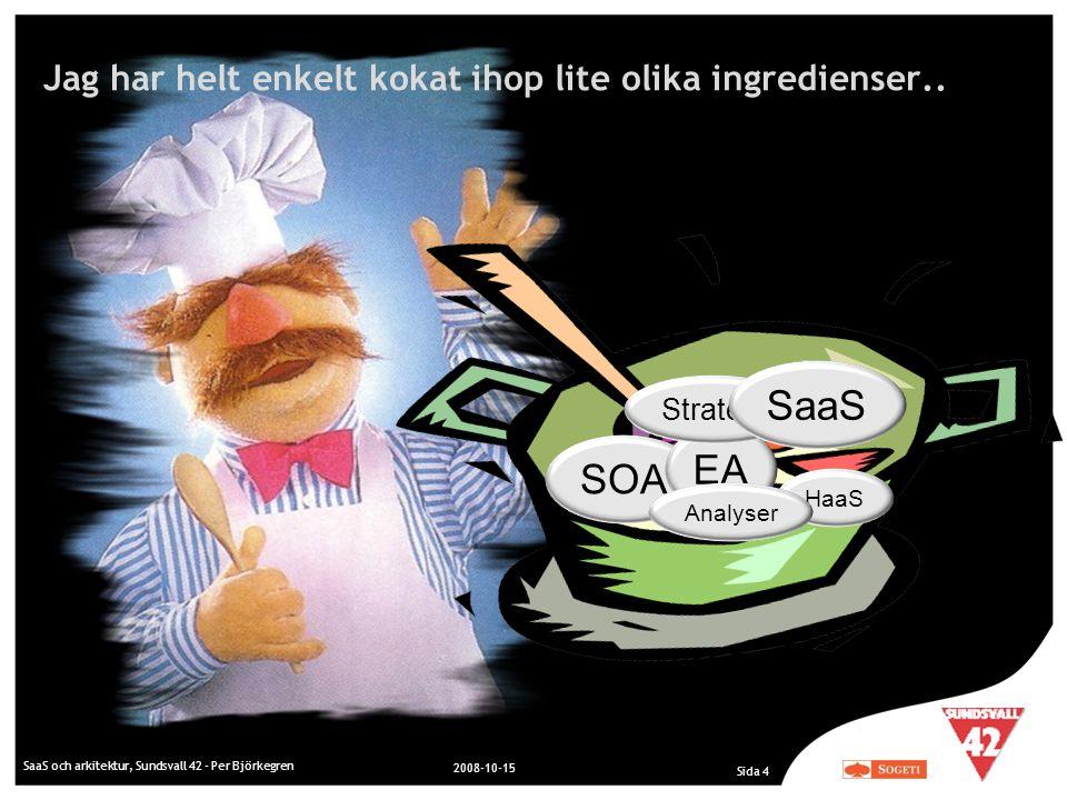 Jag har helt enkelt kokat ihop lite olika ingredienser.. SaaS och arkitektur, Sundsvall 42 - Per Björkegren 2008-10-15 Sida 4 SOA EA Strategi HaaS Ana