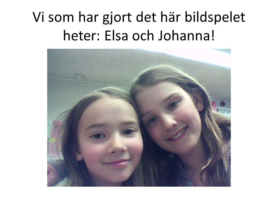 Vi som har gjort det här bildspelet heter: Elsa och Johanna!