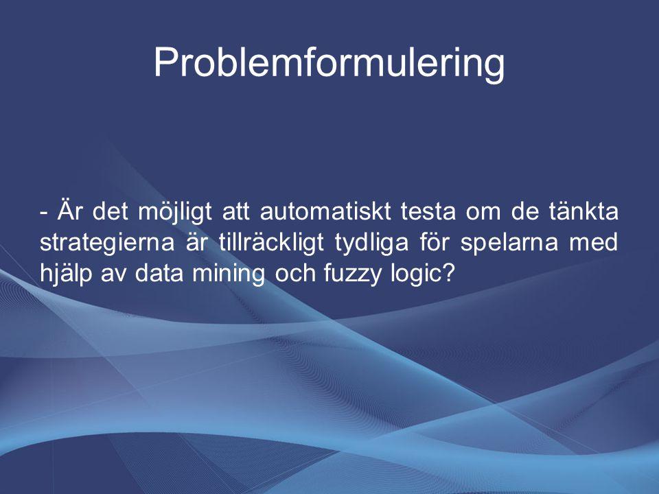 Problemformulering - Är det möjligt att automatiskt testa om de tänkta strategierna är tillräckligt tydliga för spelarna med hjälp av data mining och fuzzy logic?