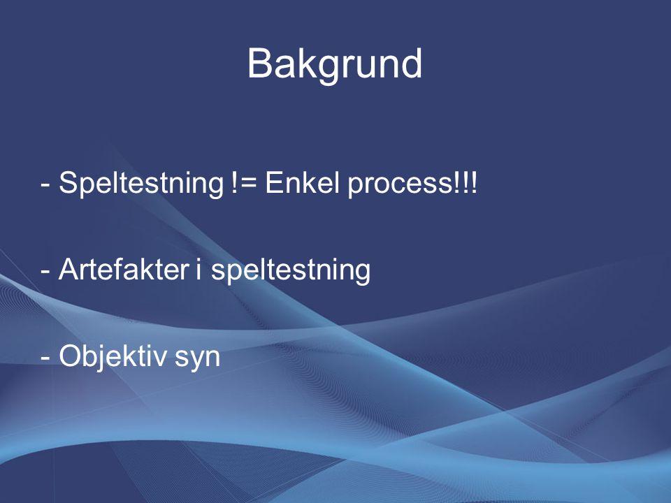 Bakgrund - Speltestning != Enkel process!!! - Artefakter i speltestning - Objektiv syn