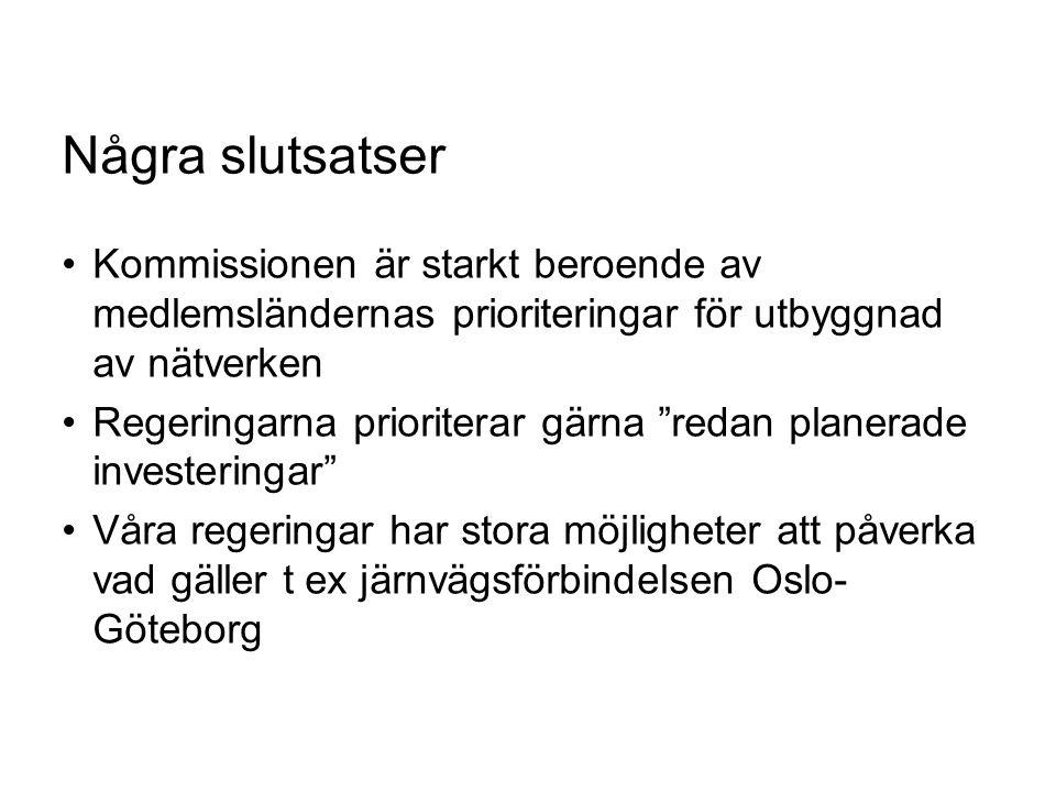 Några slutsatser Kommissionen är starkt beroende av medlemsländernas prioriteringar för utbyggnad av nätverken Regeringarna prioriterar gärna redan planerade investeringar Våra regeringar har stora möjligheter att påverka vad gäller t ex järnvägsförbindelsen Oslo- Göteborg