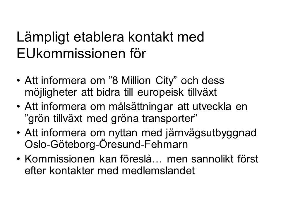 Lämpligt etablera kontakt med EUkommissionen för Att informera om 8 Million City och dess möjligheter att bidra till europeisk tillväxt Att informera om målsättningar att utveckla en grön tillväxt med gröna transporter Att informera om nyttan med järnvägsutbyggnad Oslo-Göteborg-Öresund-Fehmarn Kommissionen kan föreslå… men sannolikt först efter kontakter med medlemslandet