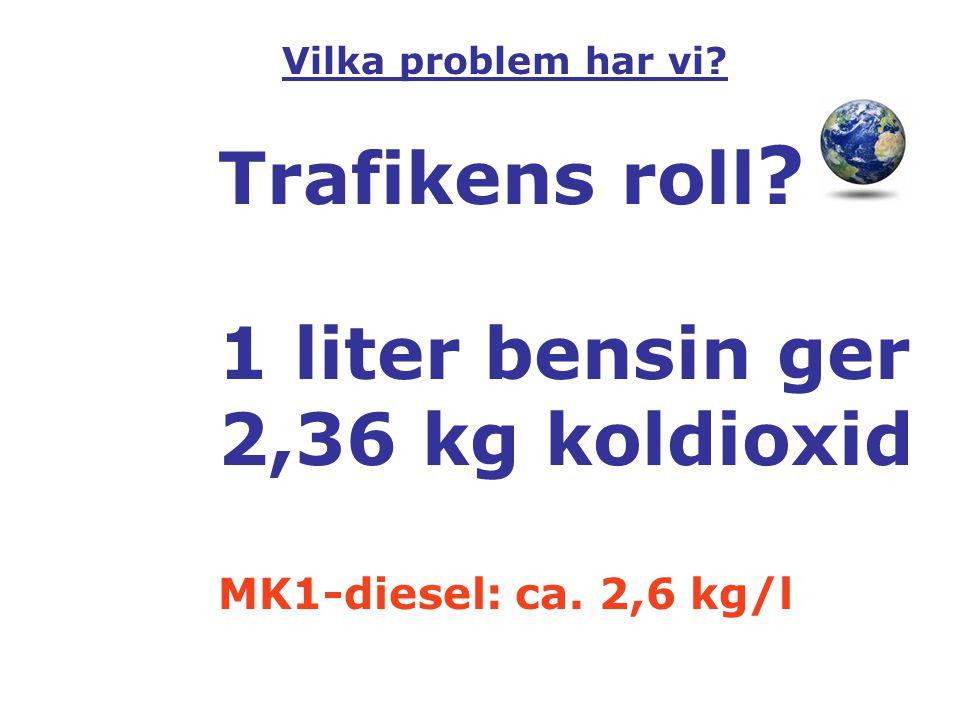 Trafikens roll ? 1 liter bensin ger 2,36 kg koldioxid MK1-diesel: ca. 2,6 kg/l Vilka problem har vi?