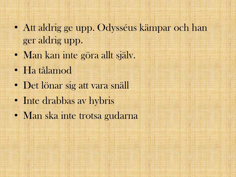Att aldrig ge upp. Odysséus kämpar och han ger aldrig upp. Man kan inte göra allt själv. Ha tålamod Det lönar sig att vara snäll Inte drabbas av hybri
