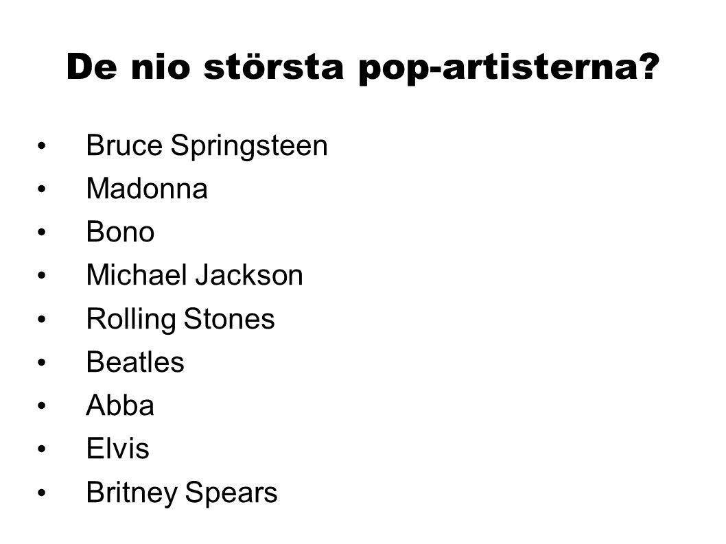 De nio största pop-artisterna? Bruce Springsteen Madonna Bono Michael Jackson Rolling Stones Beatles Abba Elvis Britney Spears