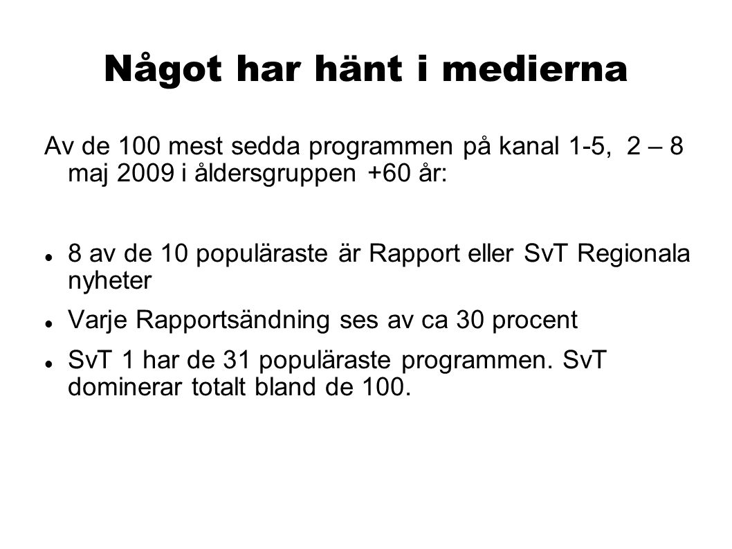Något har hänt i medierna Av de 100 mest sedda programmen på kanal 1-5, 2 – 8 maj 2009 i åldersgruppen +60 år: 8 av de 10 populäraste är Rapport eller SvT Regionala nyheter Varje Rapportsändning ses av ca 30 procent SvT 1 har de 31 populäraste programmen.