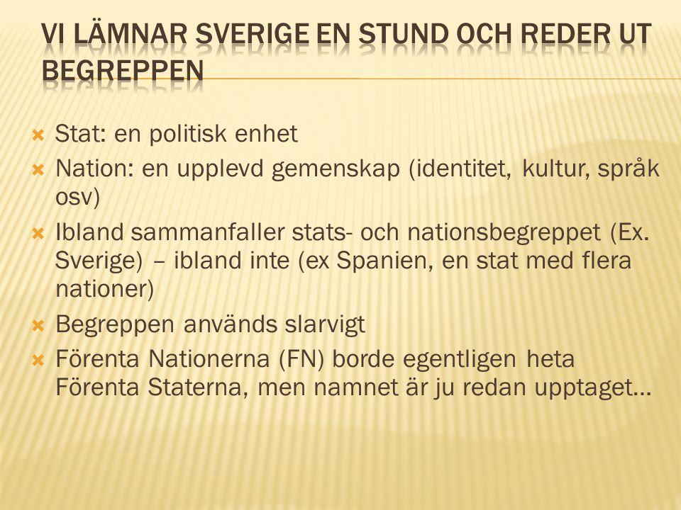  Stat: en politisk enhet  Nation: en upplevd gemenskap (identitet, kultur, språk osv)  Ibland sammanfaller stats- och nationsbegreppet (Ex. Sverige