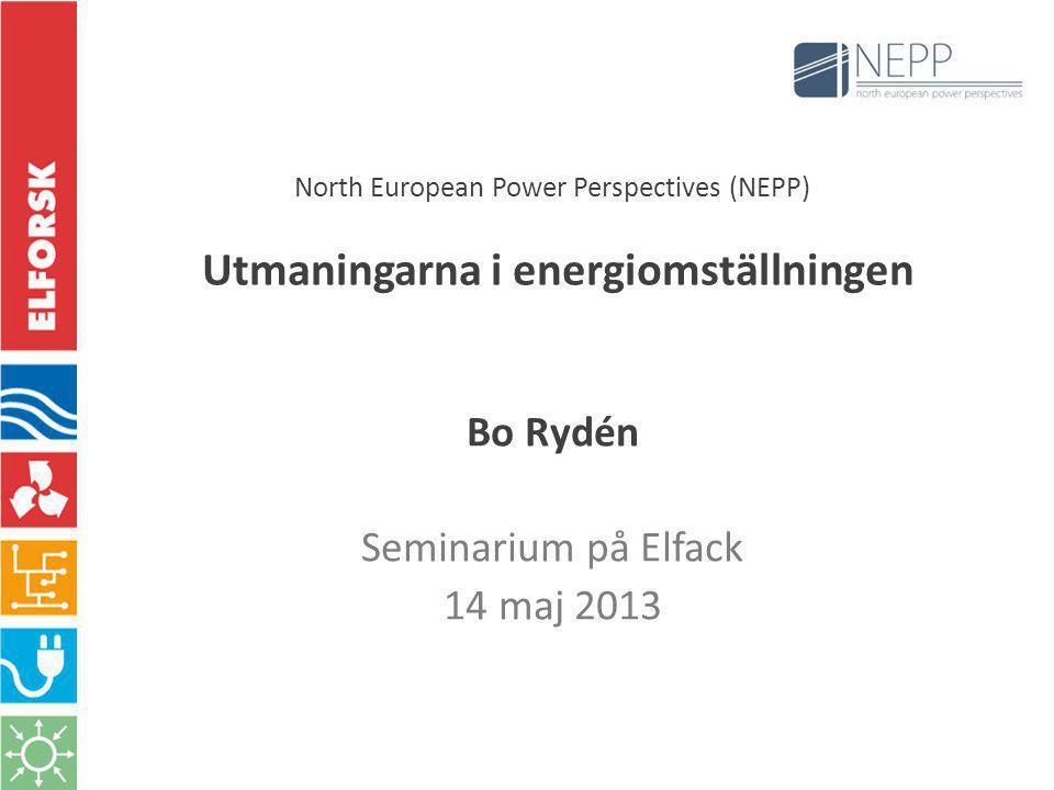 North European Power Perspectives (NEPP) Utmaningarna i energiomställningen Bo Rydén Seminarium på Elfack 14 maj 2013