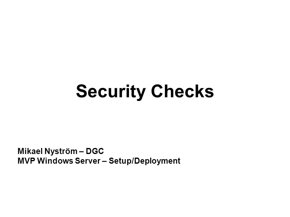 Security Checks Mikael Nyström – DGC MVP Windows Server – Setup/Deployment
