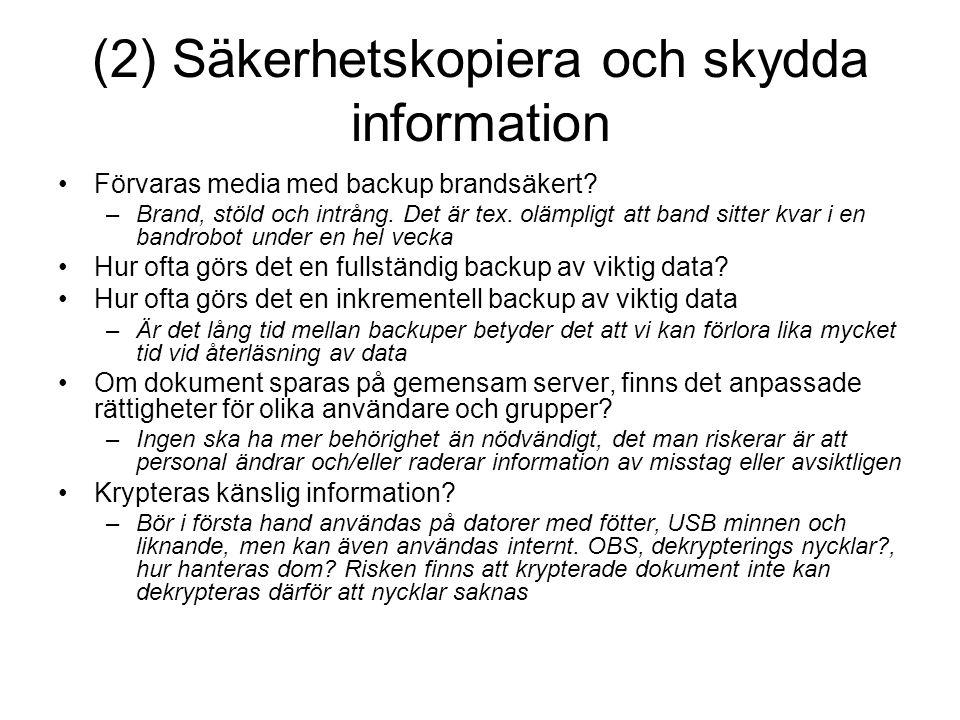 (2) Säkerhetskopiera och skydda information Förvaras media med backup brandsäkert? –Brand, stöld och intrång. Det är tex. olämpligt att band sitter kv