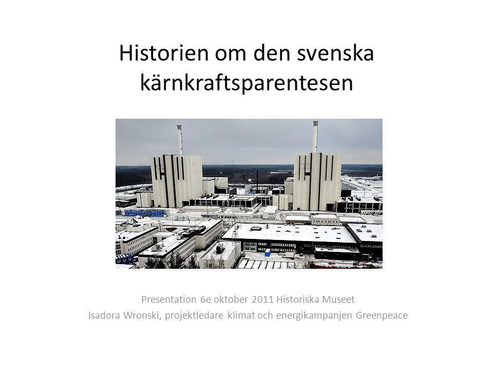 Historien om den svenska kärnkraftsparentesen Presentation 6e oktober 2011 Historiska Museet Isadora Wronski, projektledare klimat och energikampanjen