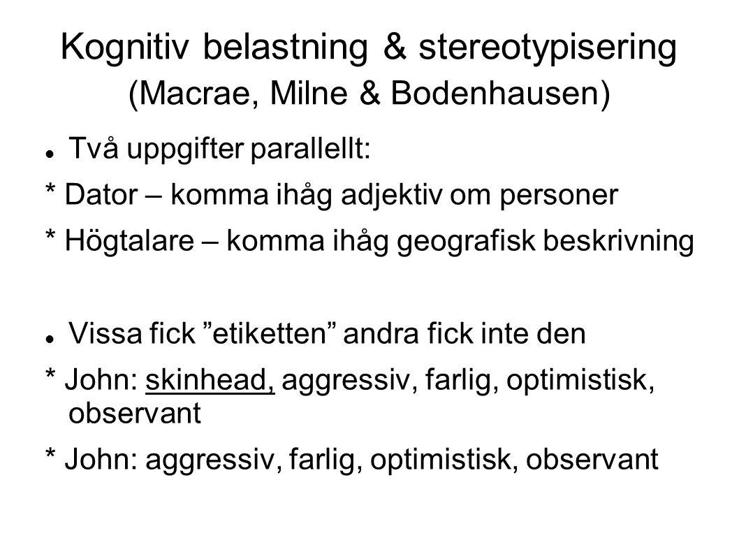 Kognitiv belastning & stereotypisering (Macrae, Milne & Bodenhausen) Två uppgifter parallellt: * Dator – komma ihåg adjektiv om personer * Högtalare – komma ihåg geografisk beskrivning Vissa fick etiketten andra fick inte den * John: skinhead, aggressiv, farlig, optimistisk, observant * John: aggressiv, farlig, optimistisk, observant