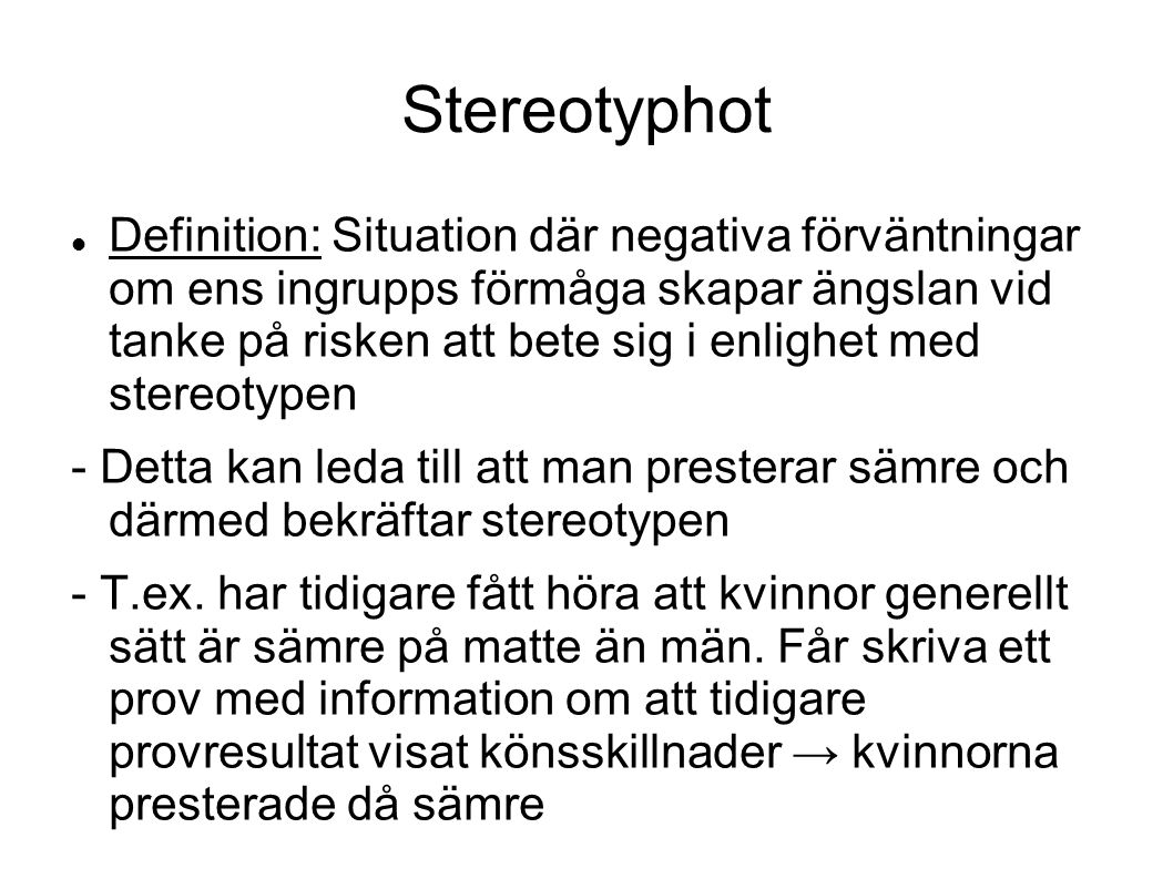 Stereotyphot Definition: Situation där negativa förväntningar om ens ingrupps förmåga skapar ängslan vid tanke på risken att bete sig i enlighet med stereotypen - Detta kan leda till att man presterar sämre och därmed bekräftar stereotypen - T.ex.
