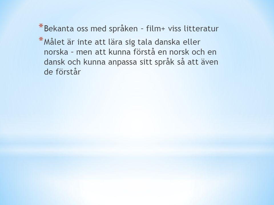 * Bekanta oss med språken – film+ viss litteratur * Målet är inte att lära sig tala danska eller norska – men att kunna förstå en norsk och en dansk och kunna anpassa sitt språk så att även de förstår