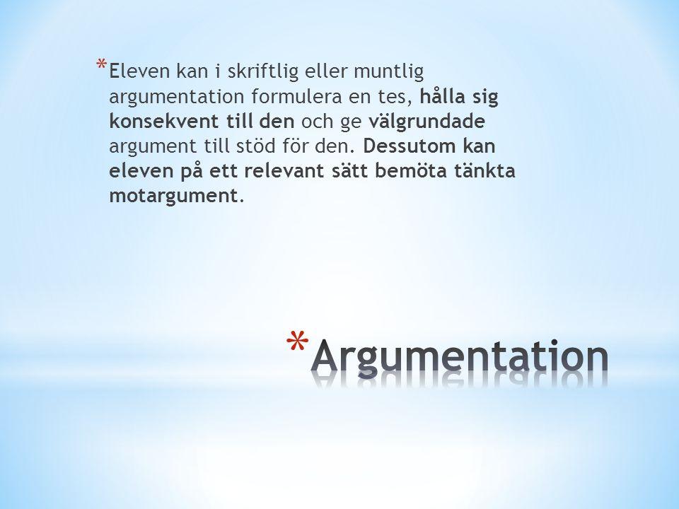 * Eleven kan i skriftlig eller muntlig argumentation formulera en tes, hålla sig konsekvent till den och ge välgrundade argument till stöd för den. De