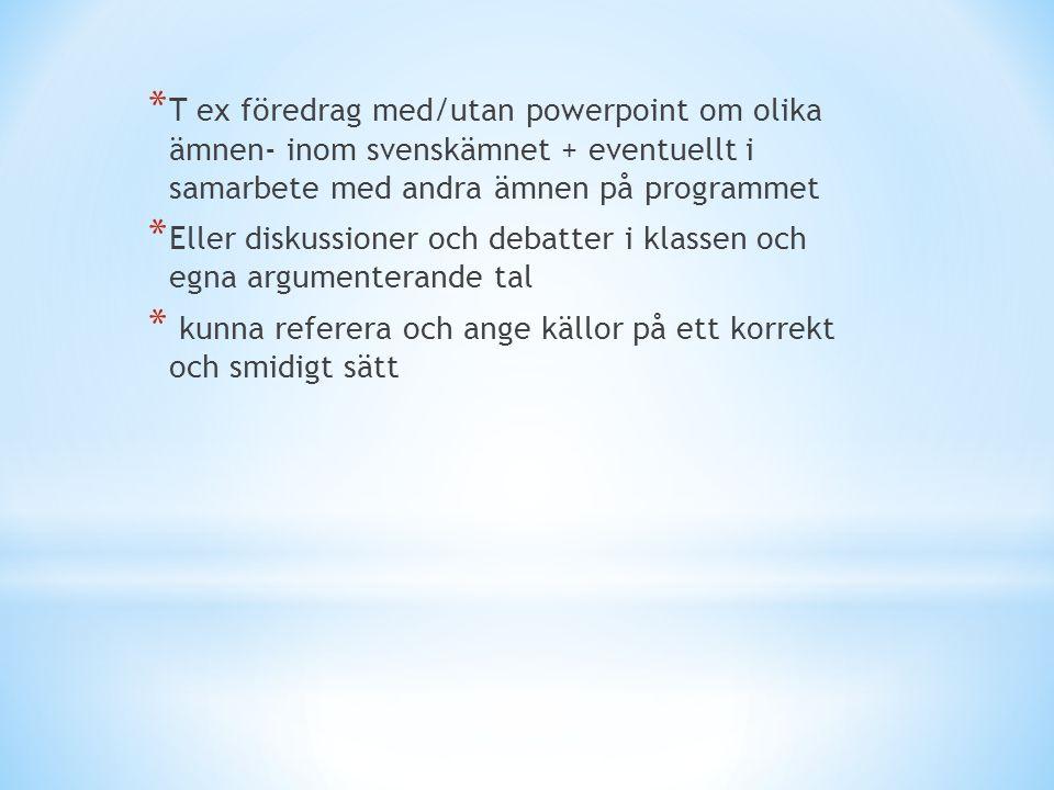 * T ex föredrag med/utan powerpoint om olika ämnen- inom svenskämnet + eventuellt i samarbete med andra ämnen på programmet * Eller diskussioner och debatter i klassen och egna argumenterande tal * kunna referera och ange källor på ett korrekt och smidigt sätt