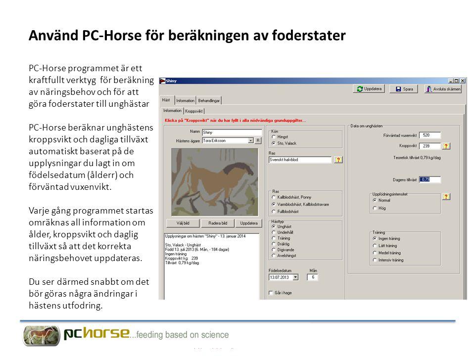 Använd PC-Horse för beräkningen av foderstater PC-Horse programmet är ett kraftfullt verktyg för beräkning av näringsbehov och för att göra foderstater till unghästar PC-Horse beräknar unghästens kroppsvikt och dagliga tillväxt automatiskt baserat på de upplysningar du lagt in om födelsedatum (ålderr) och förväntad vuxenvikt.
