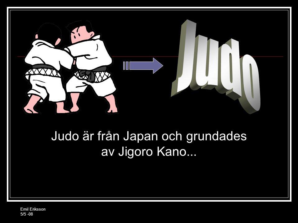 Emil Eriksson 5/5 -08 Judo är från Japan och grundades av Jigoro Kano...