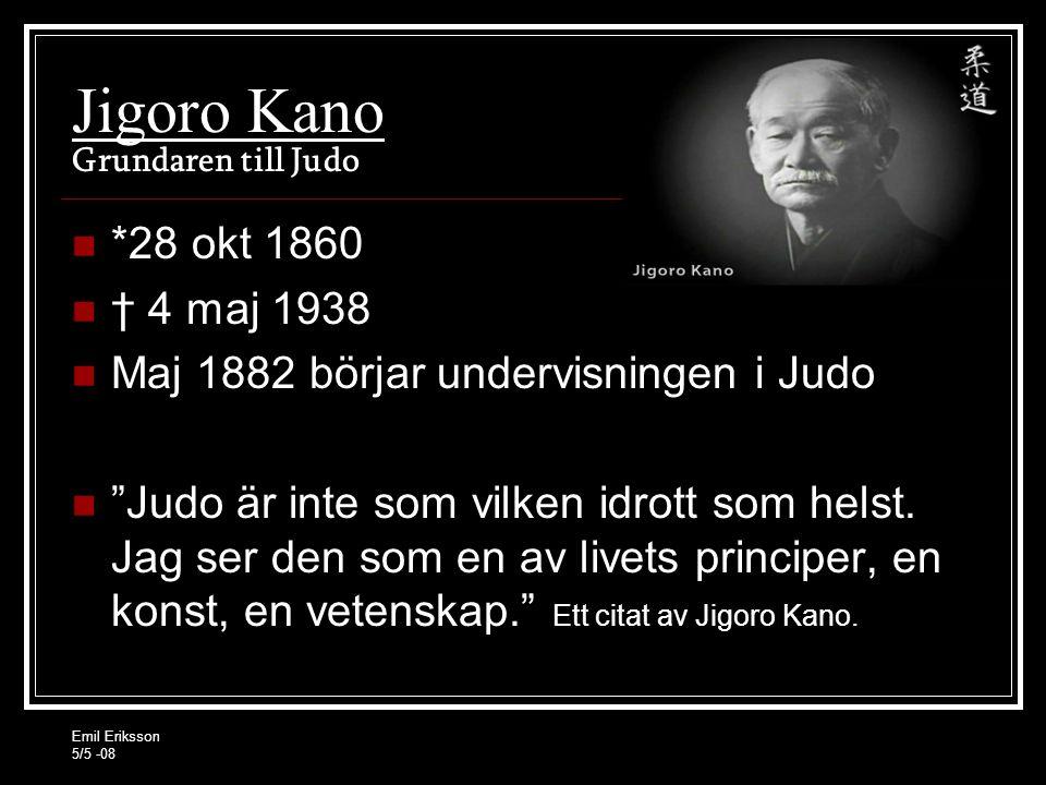 Emil Eriksson 5/5 -08 Jigoro Kano Grundaren till Judo *28 okt 1860 † 4 maj 1938 Maj 1882 börjar undervisningen i Judo Judo är inte som vilken idrott som helst.