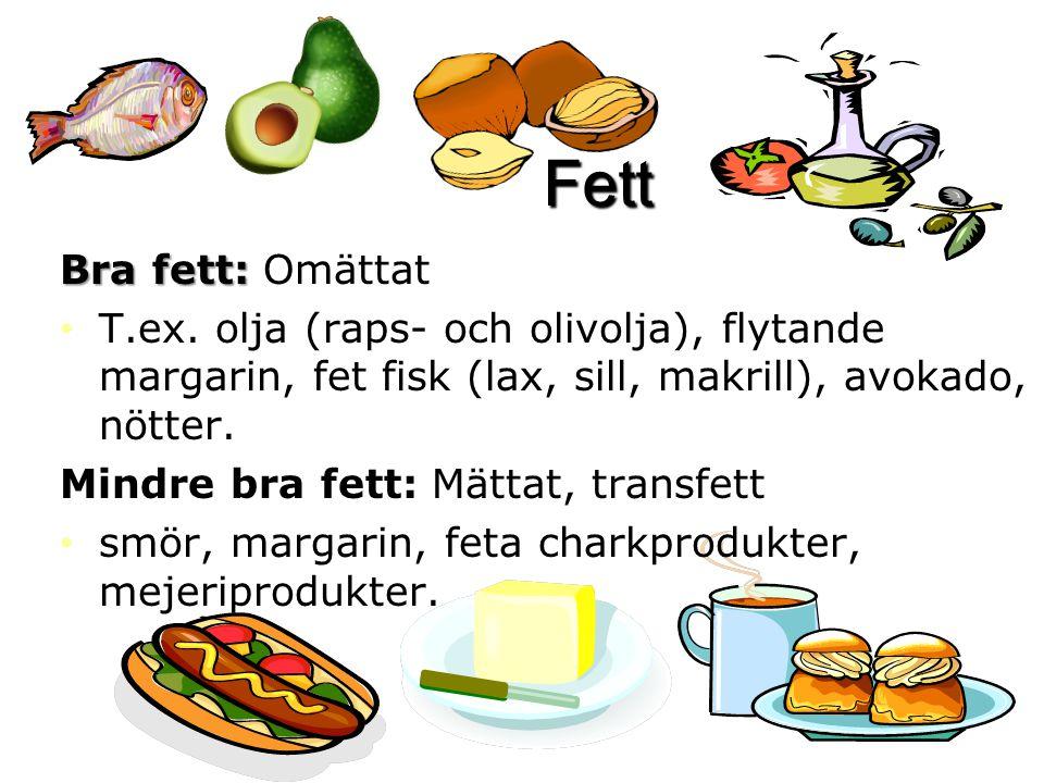 Fett Bra fett: Bra fett: Omättat T.ex. olja (raps- och olivolja), flytande margarin, fet fisk (lax, sill, makrill), avokado, nötter. Mindre bra fett: