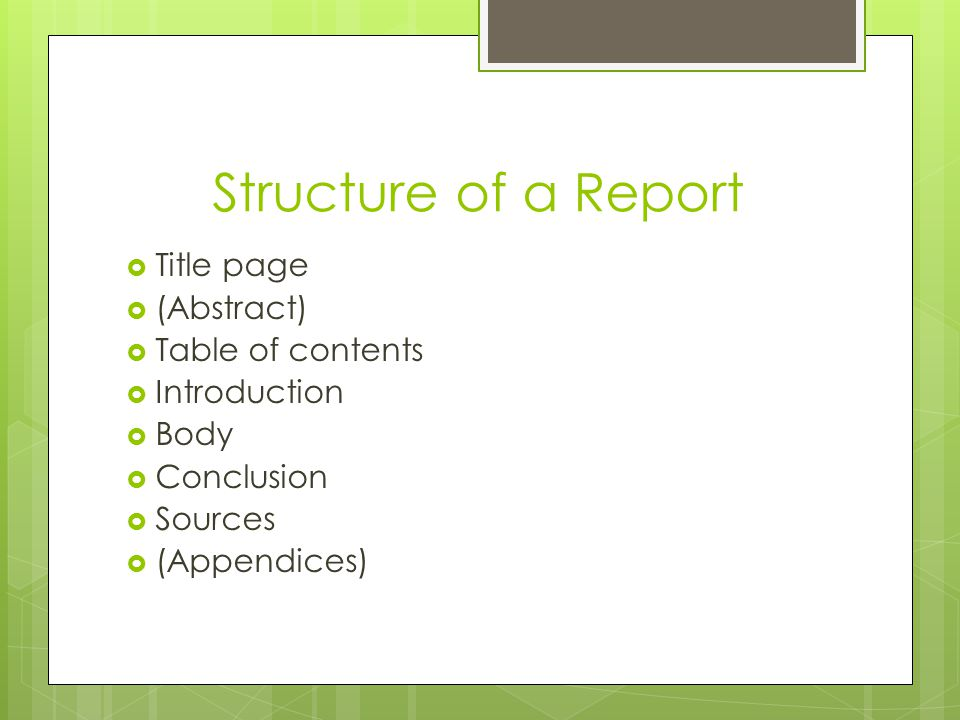 Structure of a Report  Title page  (Abstract)  Table of contents  Introduction  Body  Conclusion  Sources  (Appendices)